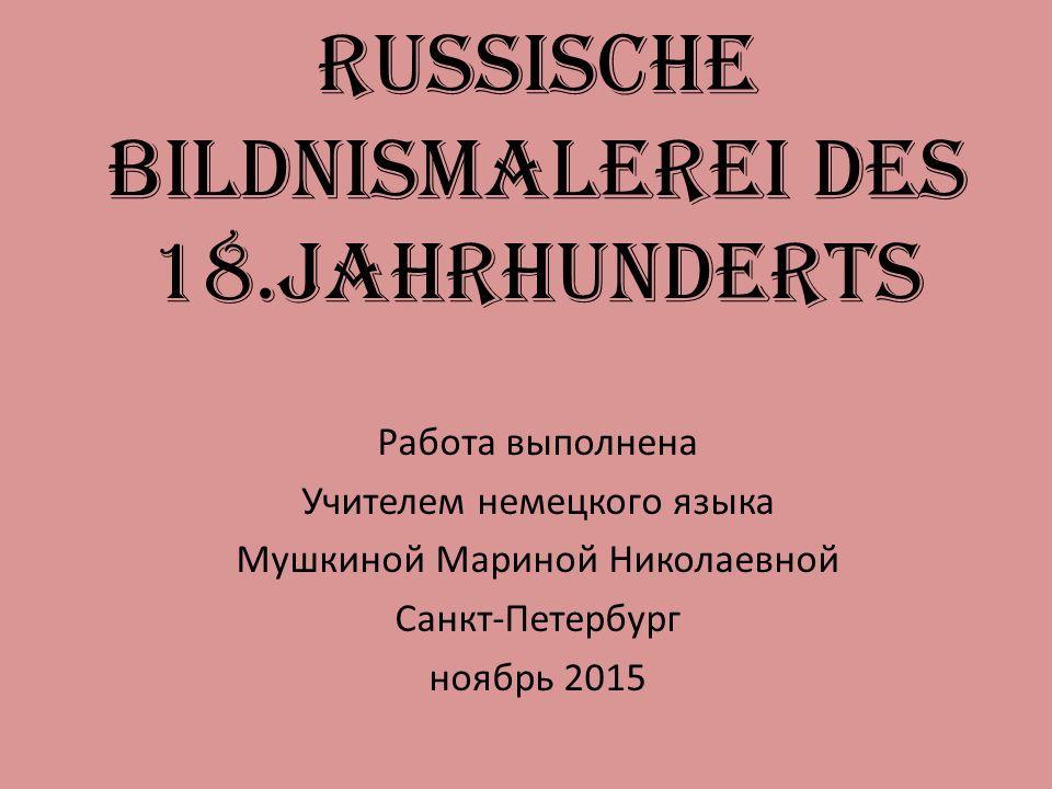 Russische Bildnismalerei des 18.Jahrhunderts Работа выполнена Учителем немецкого языка Мушкиной Мариной Николаевной Санкт-Петербург ноябрь 2015