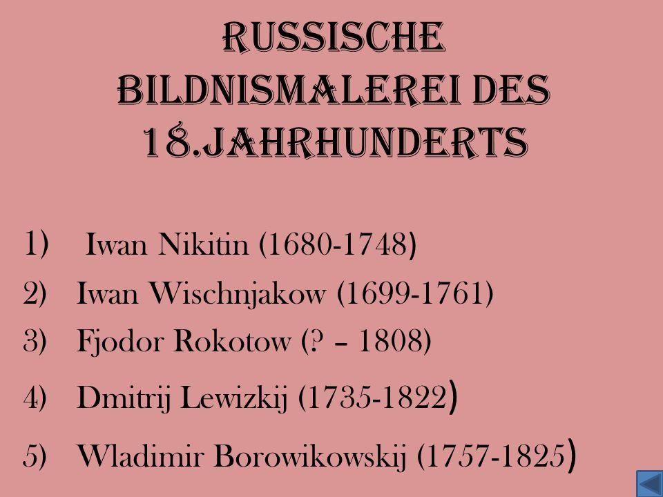 Russische Bildnismalerei des 18.Jahrhunderts 1) Iwan Nikitin (1680-1748 ) 2)Iwan Wischnjakow (1699-1761) 3)Fjodor Rokotow (? – 1808) 4)Dmitrij Lewizki