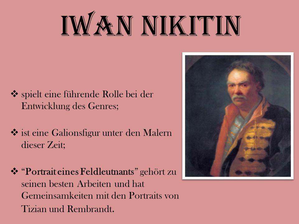 Iwan Nikitin  spielt eine führende Rolle bei der Entwicklung des Genres;  ist eine Galionsfigur unter den Malern dieser Zeit;  Portrait eines Feldleutnants gehört zu seinen besten Arbeiten und hat Gemeinsamkeiten mit den Portraits von Tizian und Rembrandt.