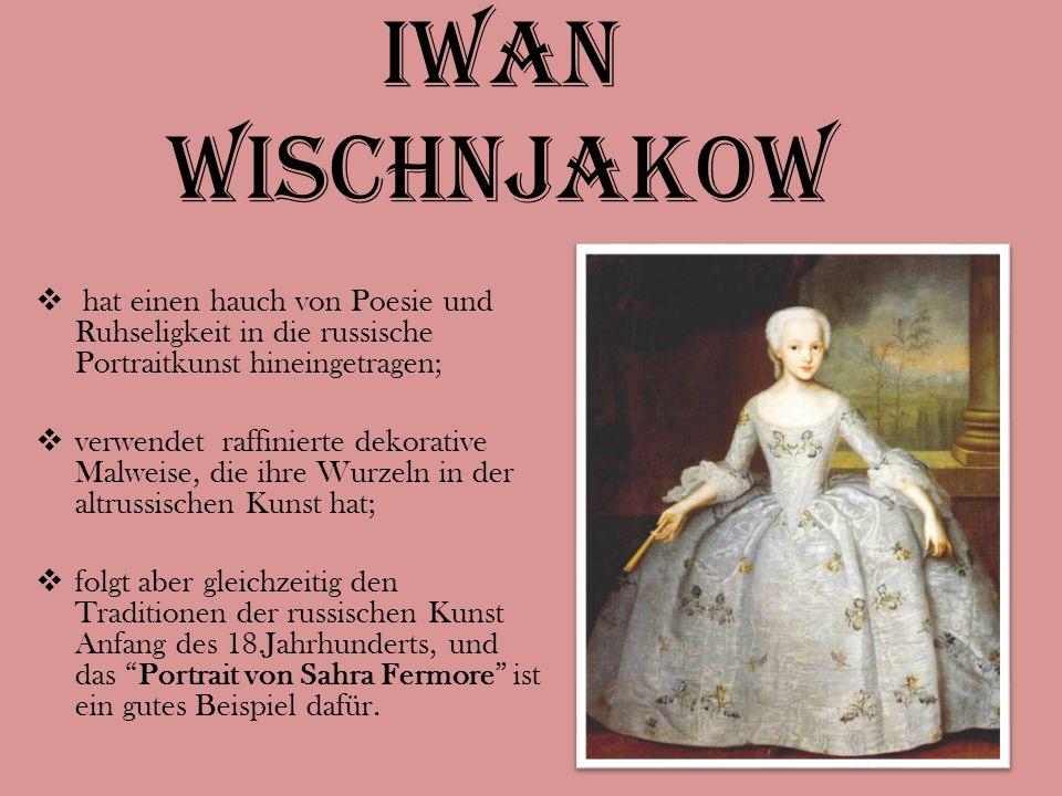 Iwan wischnjakow  hat einen hauch von Poesie und Ruhseligkeit in die russische Portraitkunst hineingetragen;  verwendet raffinierte dekorative Malweise, die ihre Wurzeln in der altrussischen Kunst hat;  folgt aber gleichzeitig den Traditionen der russischen Kunst Anfang des 18.Jahrhunderts, und das Portrait von Sahra Fermore ist ein gutes Beispiel dafür.
