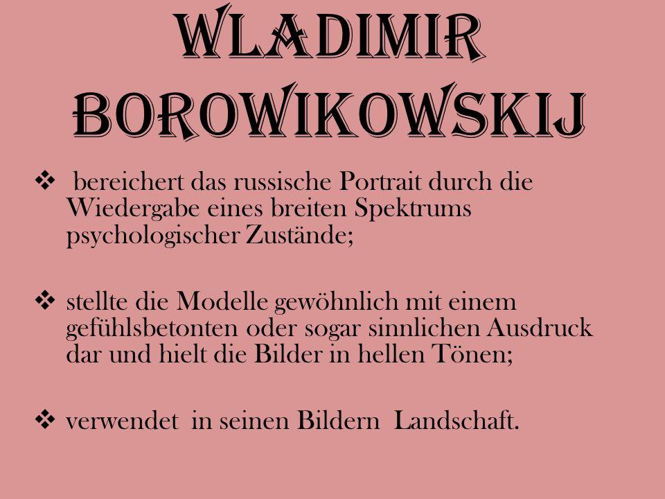 Wladimir Borowikowskij  bereichert das russische Portrait durch die Wiedergabe eines breiten Spektrums psychologischer Zustände;  stellte die Modelle gewöhnlich mit einem gefühlsbetonten oder sogar sinnlichen Ausdruck dar und hielt die Bilder in hellen Tönen;  verwendet in seinen Bildern Landschaft.