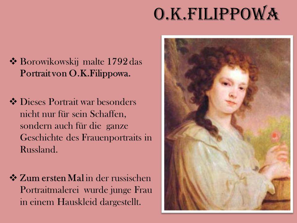 O.K.Filippowa  Borowikowskij malte 1792 das Portrait von O.K.Filippowa.  Dieses Portrait war besonders nicht nur für sein Schaffen, sondern auch für