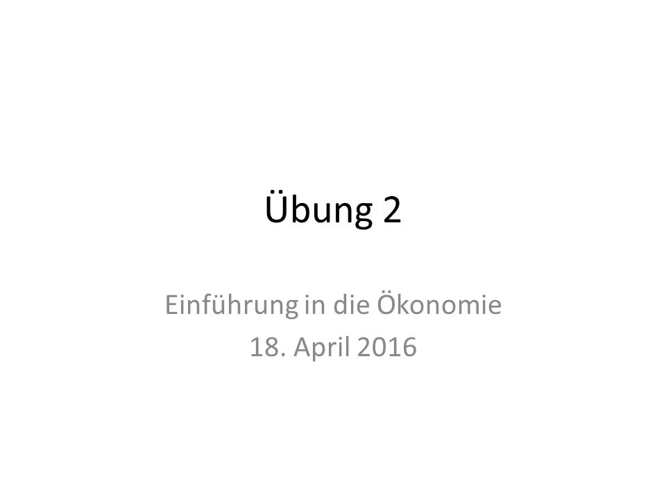 Übung 2 Einführung in die Ökonomie 18. April 2016