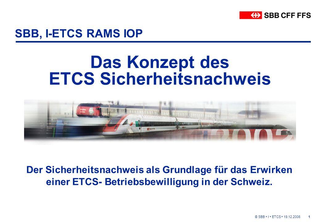© SBB I ETCS 19.12.20061 SBB, I-ETCS RAMS IOP Das Konzept des ETCS Sicherheitsnachweis Der Sicherheitsnachweis als Grundlage für das Erwirken einer ETCS- Betriebsbewilligung in der Schweiz.
