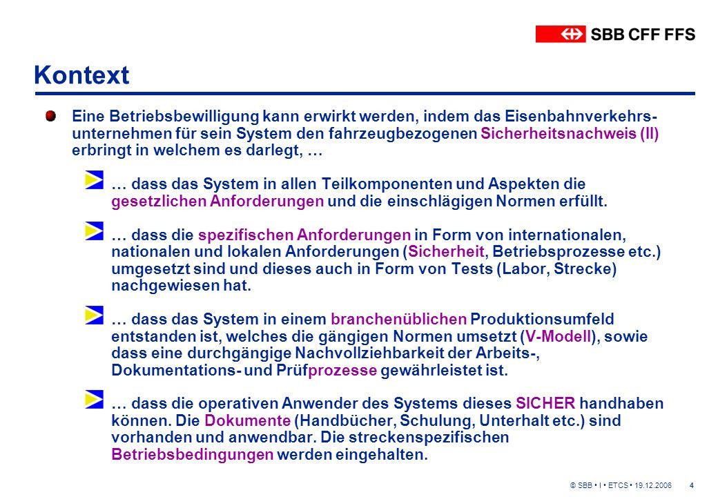 © SBB I ETCS 19.12.20064 Kontext Eine Betriebsbewilligung kann erwirkt werden, indem das Eisenbahnverkehrs- unternehmen für sein System den fahrzeugbezogenen Sicherheitsnachweis (II) erbringt in welchem es darlegt, … … dass das System in allen Teilkomponenten und Aspekten die gesetzlichen Anforderungen und die einschlägigen Normen erfüllt.