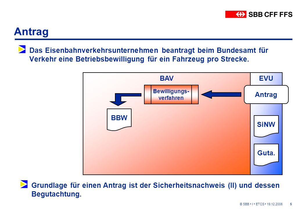 © SBB I ETCS 19.12.20065 Antrag Das Eisenbahnverkehrsunternehmen beantragt beim Bundesamt für Verkehr eine Betriebsbewilligung für ein Fahrzeug pro Strecke.