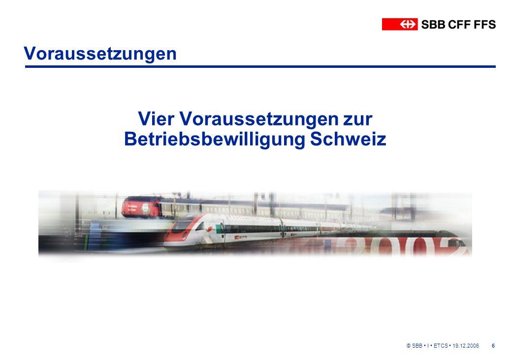 © SBB I ETCS 19.12.20066 Voraussetzungen Vier Voraussetzungen zur Betriebsbewilligung Schweiz
