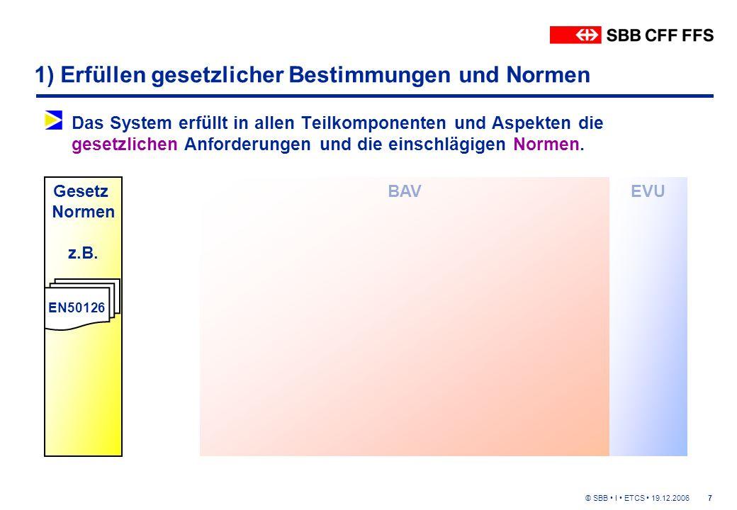 © SBB I ETCS 19.12.20067 1) Erfüllen gesetzlicher Bestimmungen und Normen Das System erfüllt in allen Teilkomponenten und Aspekten die gesetzlichen Anforderungen und die einschlägigen Normen.