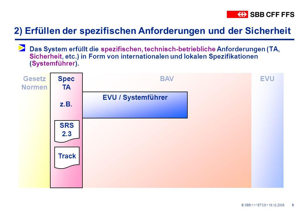 © SBB I ETCS 19.12.20068 2) Erfüllen der spezifischen Anforderungen und der Sicherheit Das System erfüllt die spezifischen, technisch-betriebliche Anforderungen (TA, Sicherheit, etc.) in Form von internationalen und lokalen Spezifikationen (Systemführer).