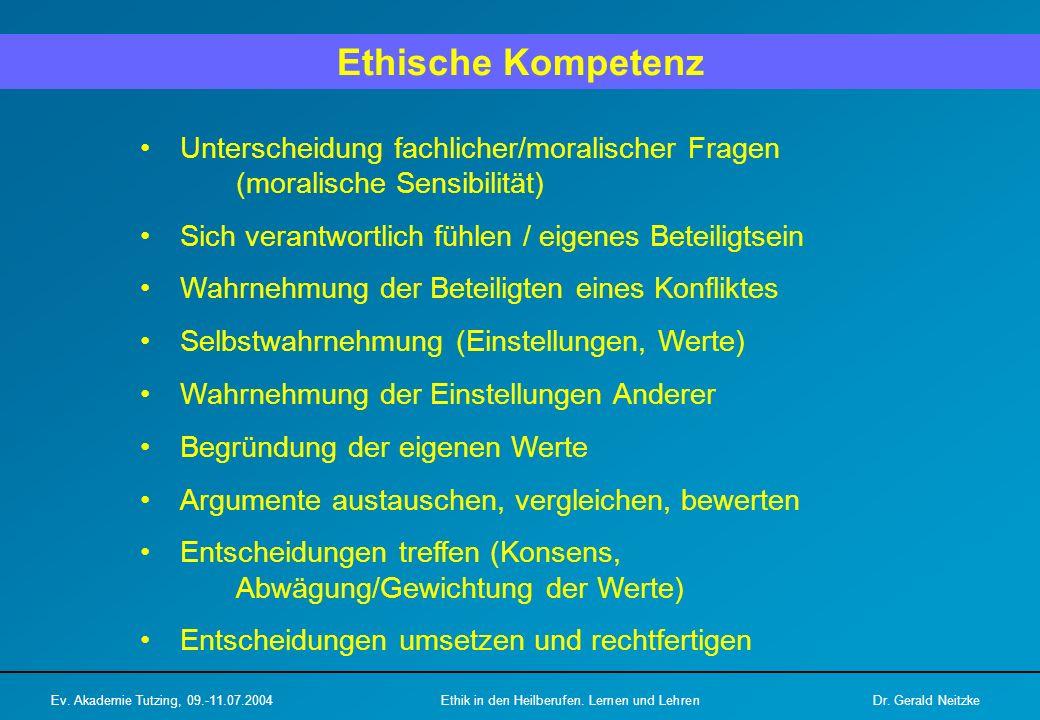 Ethische Kompetenz Unterscheidung fachlicher/moralischer Fragen (moralische Sensibilität) Sich verantwortlich fühlen / eigenes Beteiligtsein Wahrnehmung der Beteiligten eines Konfliktes Selbstwahrnehmung (Einstellungen, Werte) Wahrnehmung der Einstellungen Anderer Begründung der eigenen Werte Argumente austauschen, vergleichen, bewerten Entscheidungen treffen (Konsens, Abwägung/Gewichtung der Werte) Entscheidungen umsetzen und rechtfertigen Ev.