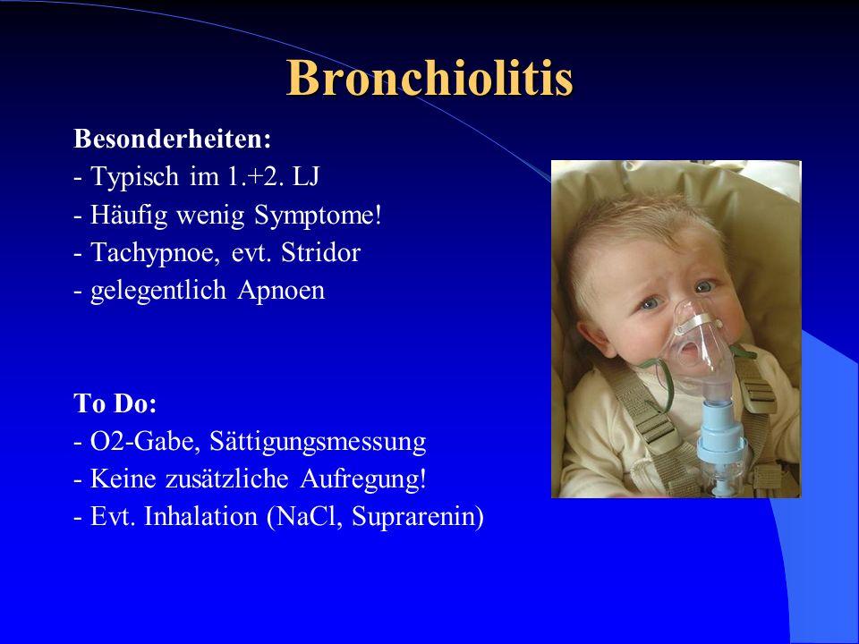 Bronchiolitis Besonderheiten: - Typisch im 1.+2. LJ - Häufig wenig Symptome! - Tachypnoe, evt. Stridor - gelegentlich Apnoen To Do: - O2-Gabe, Sättigu