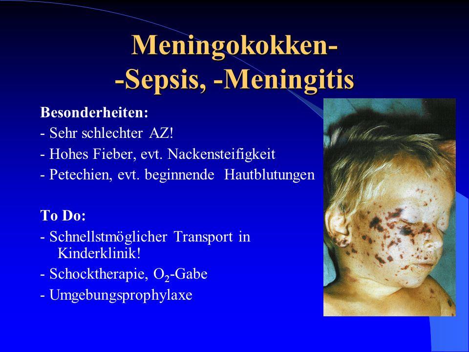 Meningokokken- -Sepsis, -Meningitis Besonderheiten: - Sehr schlechter AZ! - Hohes Fieber, evt. Nackensteifigkeit - Petechien, evt. beginnende Hautblut