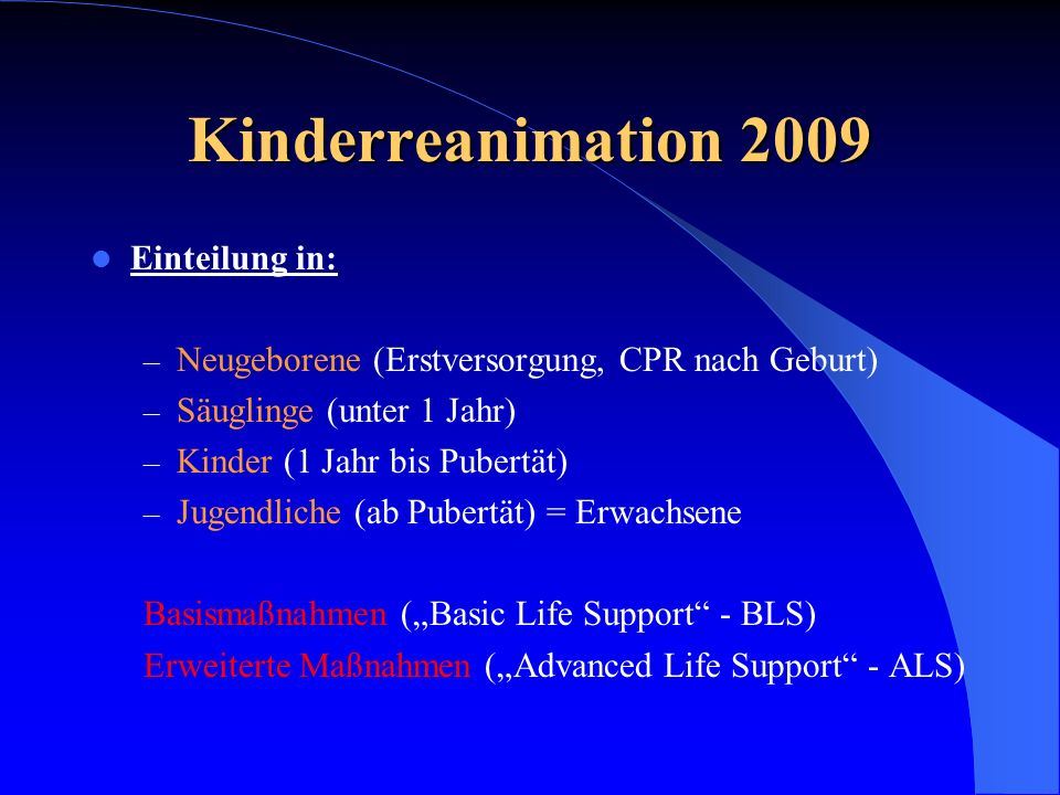 Kinderreanimation 2009 Einteilung in: – Neugeborene (Erstversorgung, CPR nach Geburt) – Säuglinge (unter 1 Jahr) – Kinder (1 Jahr bis Pubertät) – Juge