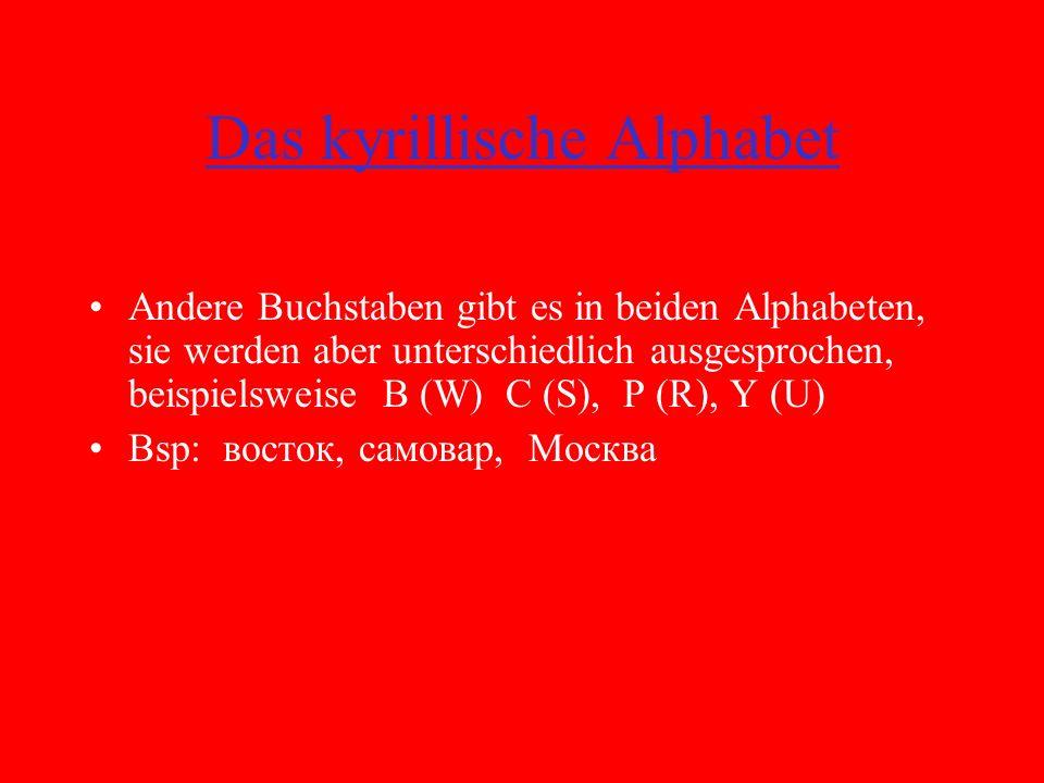Das kyrillische Alphabet Andere Buchstaben gibt es in beiden Alphabeten, sie werden aber unterschiedlich ausgesprochen, beispielsweise B (W) C (S), P (R), Y (U) Bsp: восток, самовар, Москва Außerdem gibt es im kyrillischen Alphabet Buchstaben bzw.