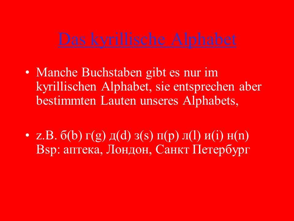 Das kyrillische Alphabet Manche Buchstaben gibt es nur im kyrillischen Alphabet, sie entsprechen aber bestimmten Lauten unseres Alphabets, z.B.