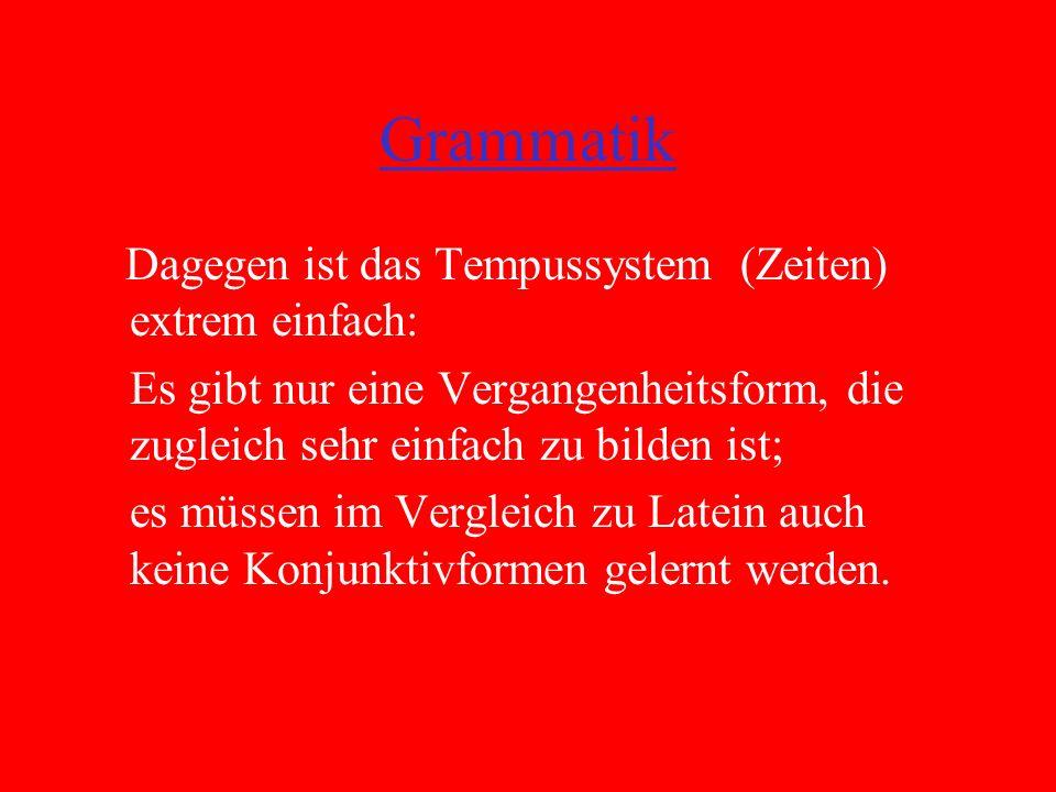 Grammatik Dagegen ist das Tempussystem (Zeiten) extrem einfach: Es gibt nur eine Vergangenheitsform, die zugleich sehr einfach zu bilden ist; es müssen im Vergleich zu Latein auch keine Konjunktivformen gelernt werden.