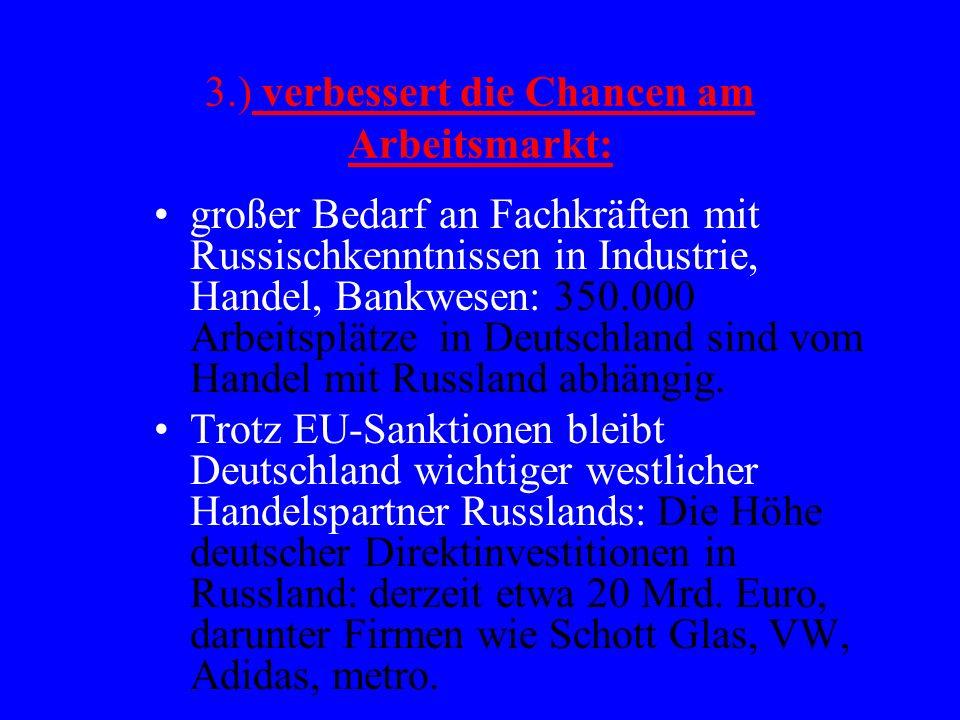 3.) verbessert die Chancen am Arbeitsmarkt: großer Bedarf an Fachkräften mit Russischkenntnissen in Industrie, Handel, Bankwesen: 350.000 Arbeitsplätze in Deutschland sind vom Handel mit Russland abhängig.