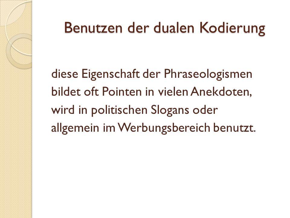 Benutzen der dualen Kodierung diese Eigenschaft der Phraseologismen bildet oft Pointen in vielen Anekdoten, wird in politischen Slogans oder allgemein im Werbungsbereich benutzt.