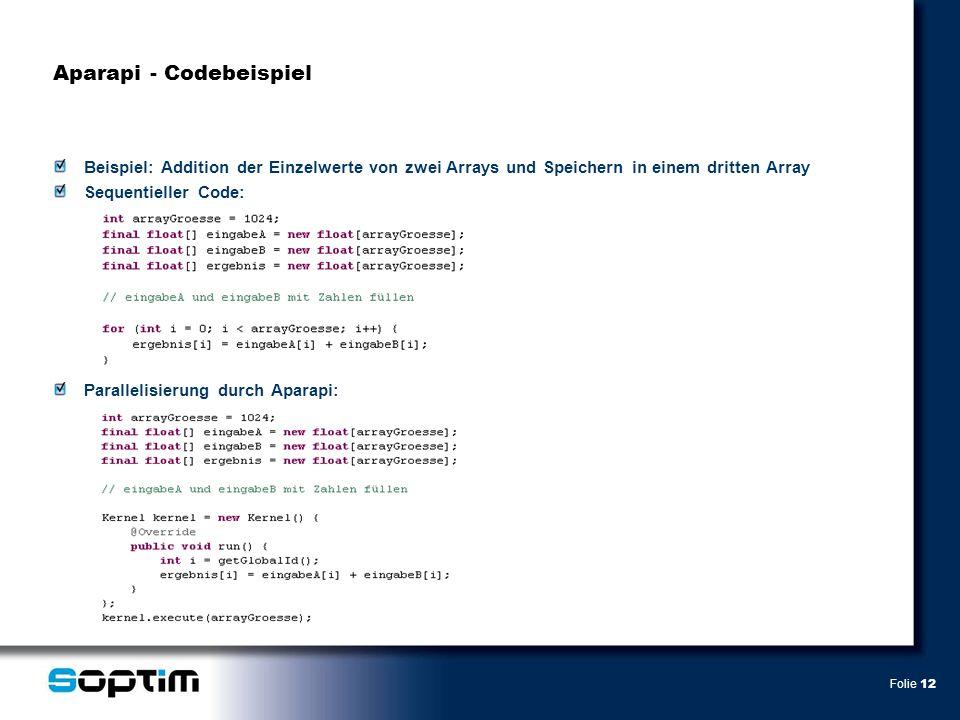 Folie 12 Aparapi - Codebeispiel Beispiel: Addition der Einzelwerte von zwei Arrays und Speichern in einem dritten Array Sequentieller Code: Parallelisierung durch Aparapi:
