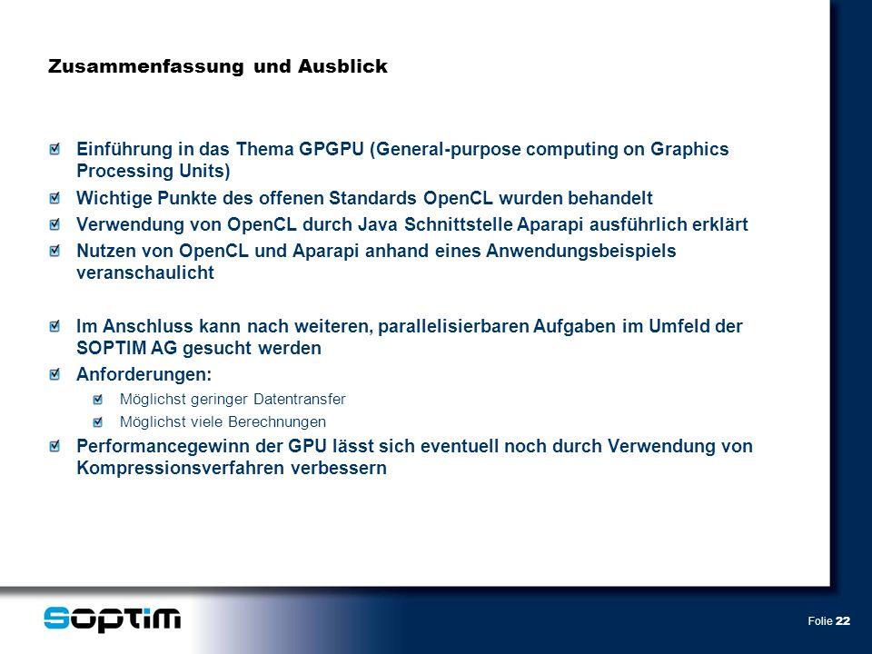 Folie 22 Zusammenfassung und Ausblick Einführung in das Thema GPGPU (General-purpose computing on Graphics Processing Units) Wichtige Punkte des offenen Standards OpenCL wurden behandelt Verwendung von OpenCL durch Java Schnittstelle Aparapi ausführlich erklärt Nutzen von OpenCL und Aparapi anhand eines Anwendungsbeispiels veranschaulicht Im Anschluss kann nach weiteren, parallelisierbaren Aufgaben im Umfeld der SOPTIM AG gesucht werden Anforderungen: Möglichst geringer Datentransfer Möglichst viele Berechnungen Performancegewinn der GPU lässt sich eventuell noch durch Verwendung von Kompressionsverfahren verbessern