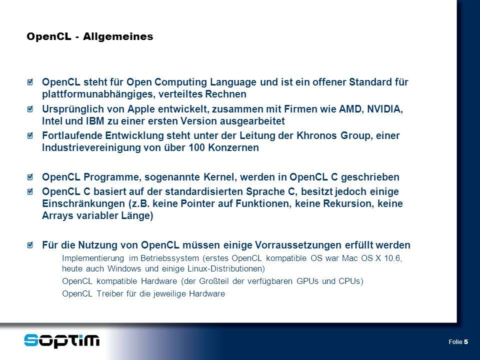 Folie 5 OpenCL - Allgemeines OpenCL steht für Open Computing Language und ist ein offener Standard für plattformunabhängiges, verteiltes Rechnen Ursprünglich von Apple entwickelt, zusammen mit Firmen wie AMD, NVIDIA, Intel und IBM zu einer ersten Version ausgearbeitet Fortlaufende Entwicklung steht unter der Leitung der Khronos Group, einer Industrievereinigung von über 100 Konzernen OpenCL Programme, sogenannte Kernel, werden in OpenCL C geschrieben OpenCL C basiert auf der standardisierten Sprache C, besitzt jedoch einige Einschränkungen (z.B.