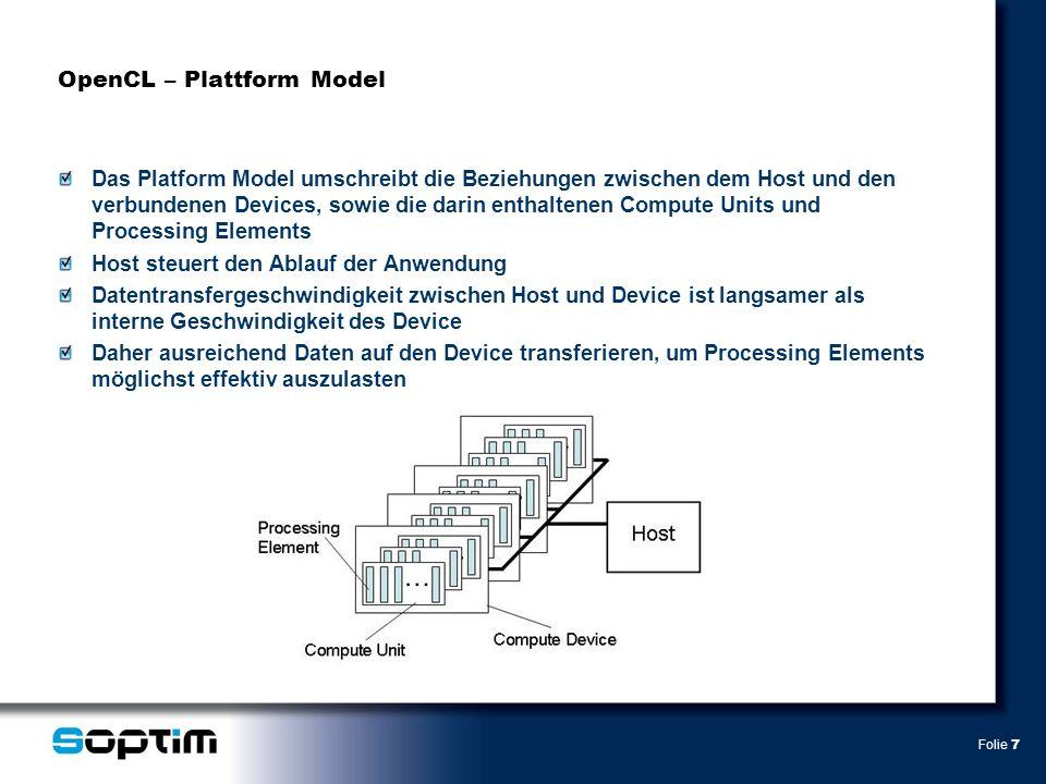 Folie 8 OpenCL – Execution Model Das Execution Model beschreibt die zwei Teile der Ausführung eines OpenCL Programms 1.Die Host Applikation, die auf dem Host Gerät ausgeführt wird 2.Die Kernel, die auf den Devices ausgeführt werden Host Applikation organisiert die Ausführung der Kernel über die Befehlswarteschlange Bei Übertragung eines Kernel zum Device wird ein Indexraum angelegt Indexraum ist ein N-Dimensionaler Raum (N entweder 1,2 oder 3), ID eines Punktes ist ein N-Dimensionales Tupel Jeder Punkt des Indexraum hat ein Work-Item (eine Instanz des auszuführenden Kernels) Work-Item ist durch den Punkt im Indexraum, die globale ID, identifizierbar Work-Items führen den gleichen Code aus, jedoch unterscheidet sich der spezifische Ablauf des Codes und die zu bearbeitenden Daten je nach Item Work-Groups umfassen zusätzlich mehrere Work-Items