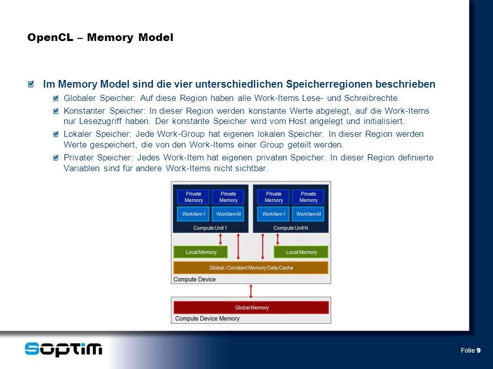 Folie 9 OpenCL – Memory Model Im Memory Model sind die vier unterschiedlichen Speicherregionen beschrieben Globaler Speicher: Auf diese Region haben alle Work-Items Lese- und Schreibrechte.