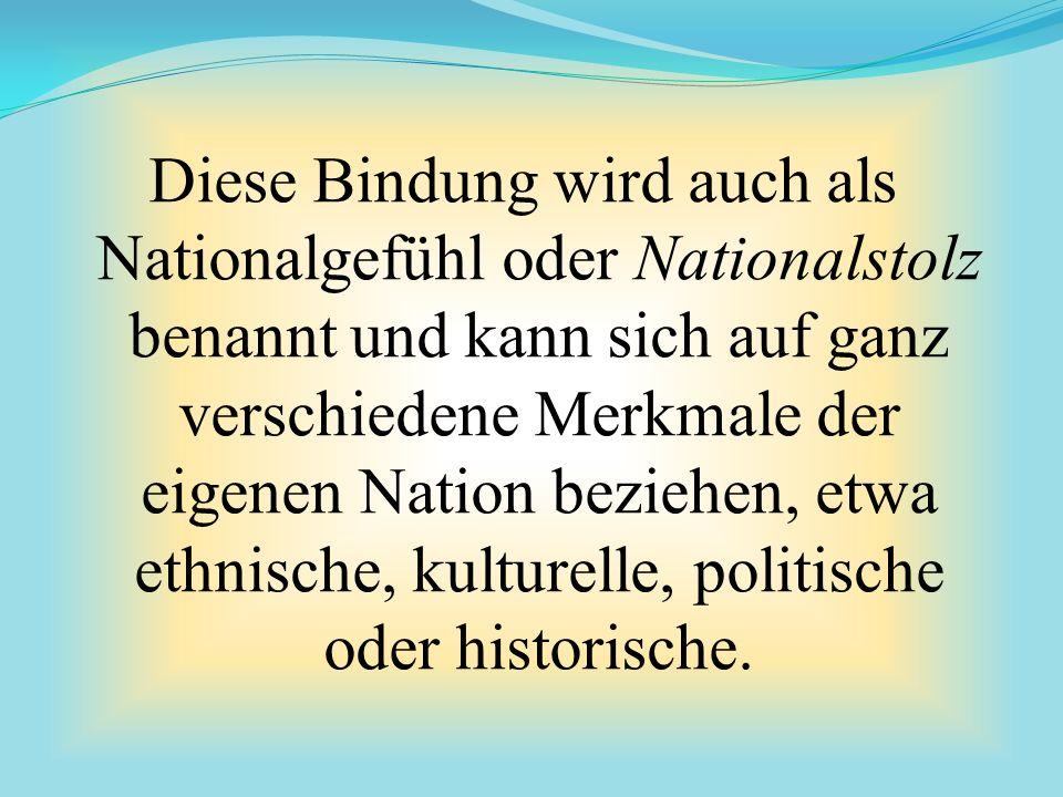 Diese Bindung wird auch als Nationalgefühl oder Nationalstolz benannt und kann sich auf ganz verschiedene Merkmale der eigenen Nation beziehen, etwa ethnische, kulturelle, politische oder historische.