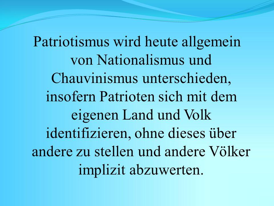 Patriotismus wird heute allgemein von Nationalismus und Chauvinismus unterschieden, insofern Patrioten sich mit dem eigenen Land und Volk identifizier