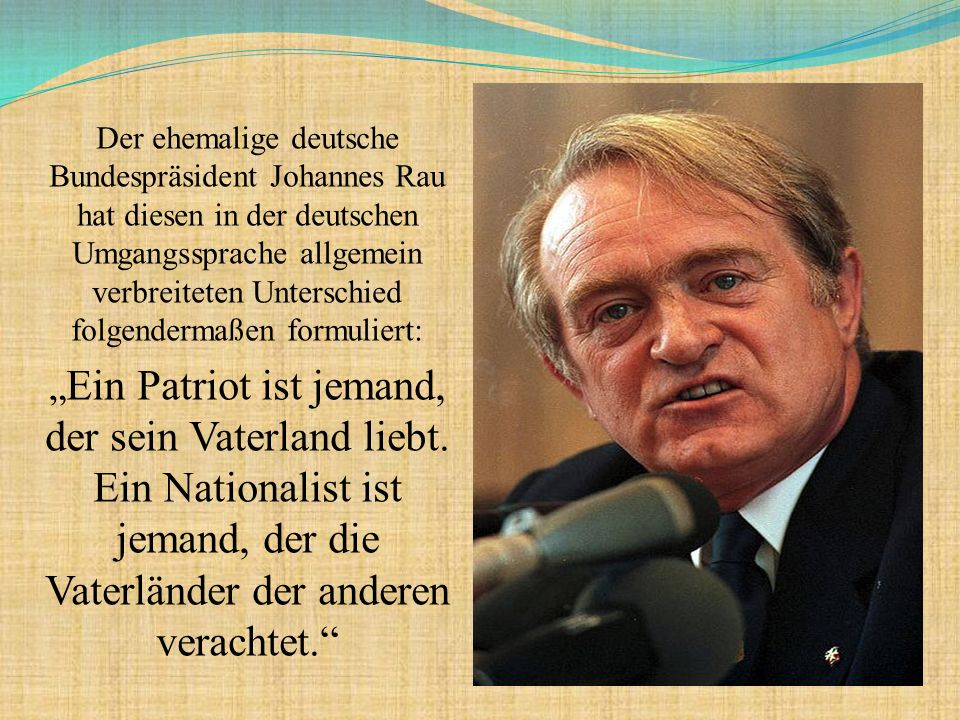 """Der ehemalige deutsche Bundespräsident Johannes Rau hat diesen in der deutschen Umgangssprache allgemein verbreiteten Unterschied folgendermaßen formuliert: """" Ein Patriot ist jemand, der sein Vaterland liebt."""