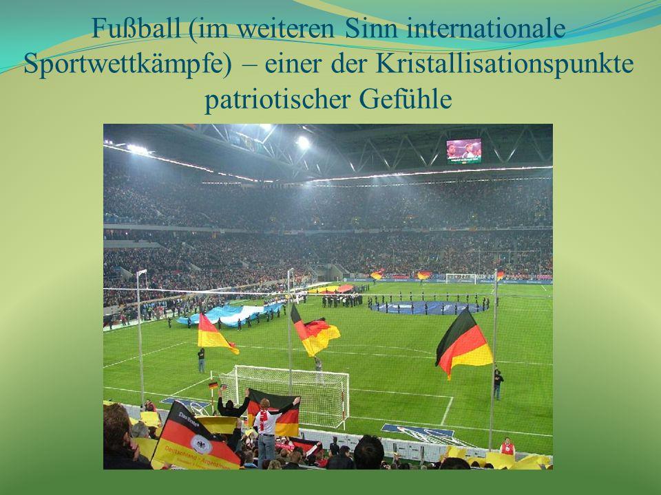 Fußball (im weiteren Sinn internationale Sportwettkämpfe) – einer der Kristallisationspunkte patriotischer Gefühle