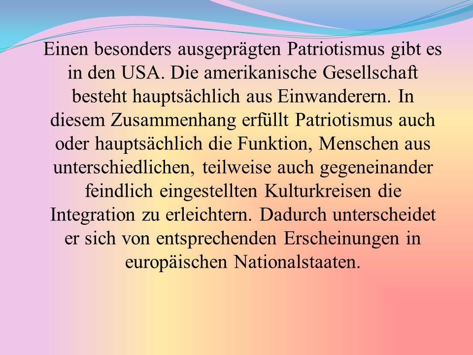 Einen besonders ausgeprägten Patriotismus gibt es in den USA. Die amerikanische Gesellschaft besteht hauptsächlich aus Einwanderern. In diesem Zusamme