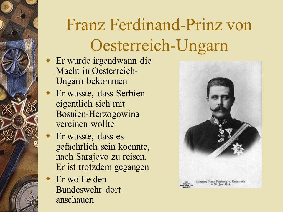 Franz Ferdinand-Prinz von Oesterreich-Ungarn  Er wurde irgendwann die Macht in Oesterreich- Ungarn bekommen  Er wusste, dass Serbien eigentlich sich mit Bosnien-Herzogowina vereinen wollte  Er wusste, dass es gefaehrlich sein koennte, nach Sarajevo zu reisen.