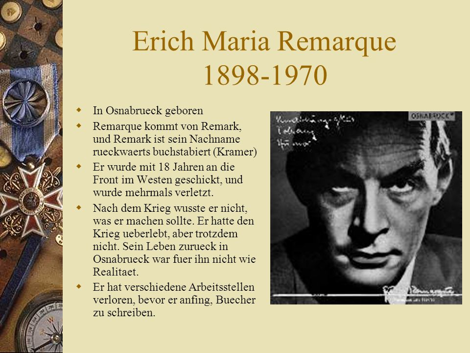 Erich Maria Remarque 1898-1970  In Osnabrueck geboren  Remarque kommt von Remark, und Remark ist sein Nachname rueckwaerts buchstabiert (Kramer)  Er wurde mit 18 Jahren an die Front im Westen geschickt, und wurde mehrmals verletzt.