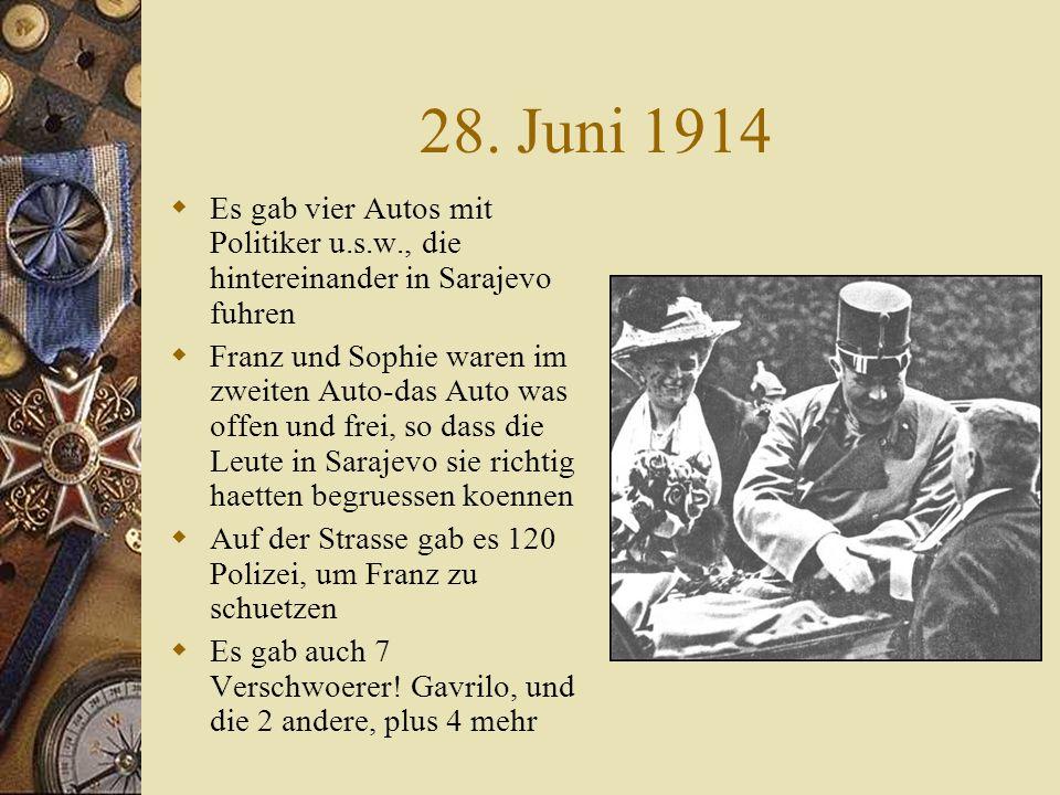 28. Juni 1914  Es gab vier Autos mit Politiker u.s.w., die hintereinander in Sarajevo fuhren  Franz und Sophie waren im zweiten Auto-das Auto was of
