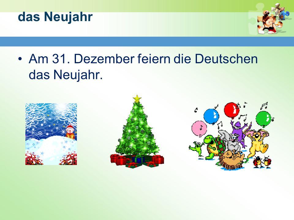 das Neujahr Am 31. Dezember feiern die Deutschen das Neujahr.
