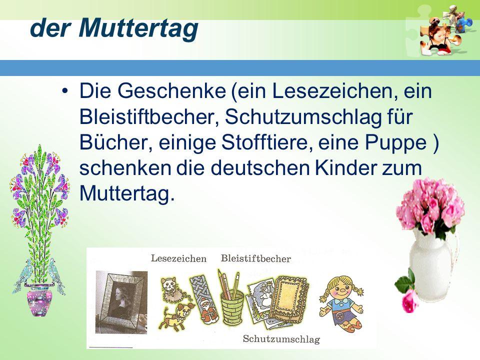 der Muttertag Die Geschenke (ein Lesezeichen, ein Bleistiftbecher, Schutzumschlag für Bücher, einige Stofftiere, eine Puppe ) schenken die deutschen Kinder zum Muttertag.