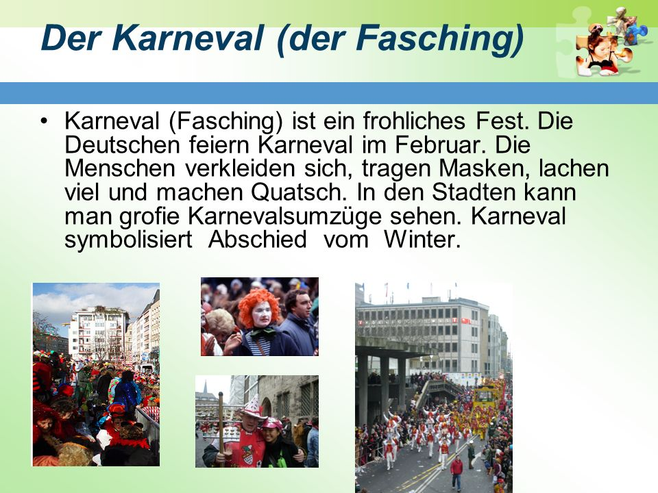 Der Karneval (der Fasching) Karneval (Fasching) ist ein frohliches Fest. Die Deutschen feiern Karneval im Februar. Die Menschen verkleiden sich, trage