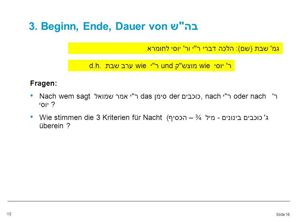 Slide 16 V2 3. Beginn, Ende, Dauer von בה ש גמ שבת (שם): הלכה דברי ר י ור יוסי לחומרא d.h.