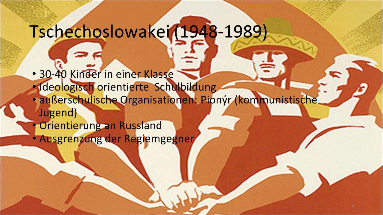 9 Tschechoslowakei (1948-1989) 30-40 Kinder in einer Klasse Ideologisch orientierte Schulbildung außerschulische Organisationen: Pionýr (kommunistische Jugend) Orientierung an Russland Ausgrenzung der Regiemgegner