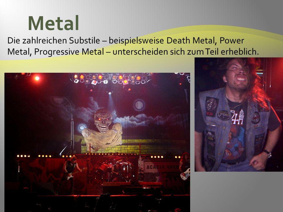 Metal Die zahlreichen Substile – beispielsweise Death Metal, Power Metal, Progressive Metal – unterscheiden sich zum Teil erheblich.
