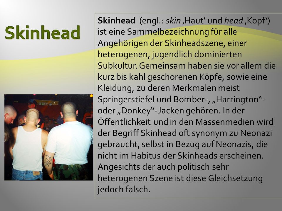 Skinhead (engl.: skin 'Haut' und head 'Kopf') ist eine Sammelbezeichnung für alle Angehörigen der Skinheadszene, einer heterogenen, jugendlich dominierten Subkultur.