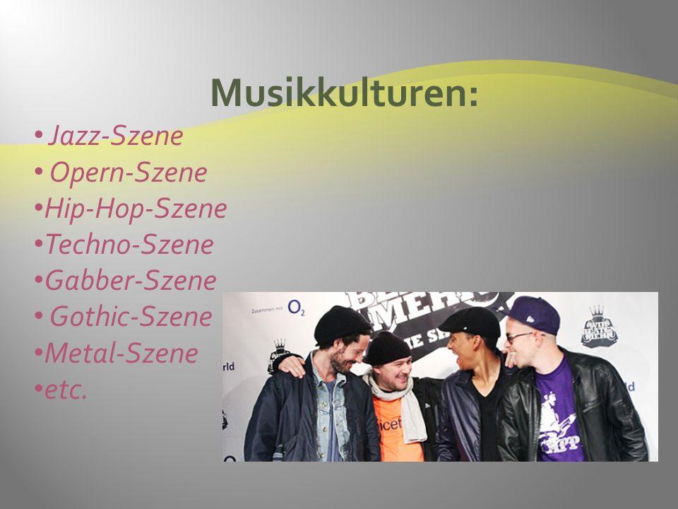 Musikkulturen: Jazz-Szene Opern-Szene Hip-Hop-Szene Techno-Szene Gabber-Szene Gothic-Szene Metal-Szene etc.