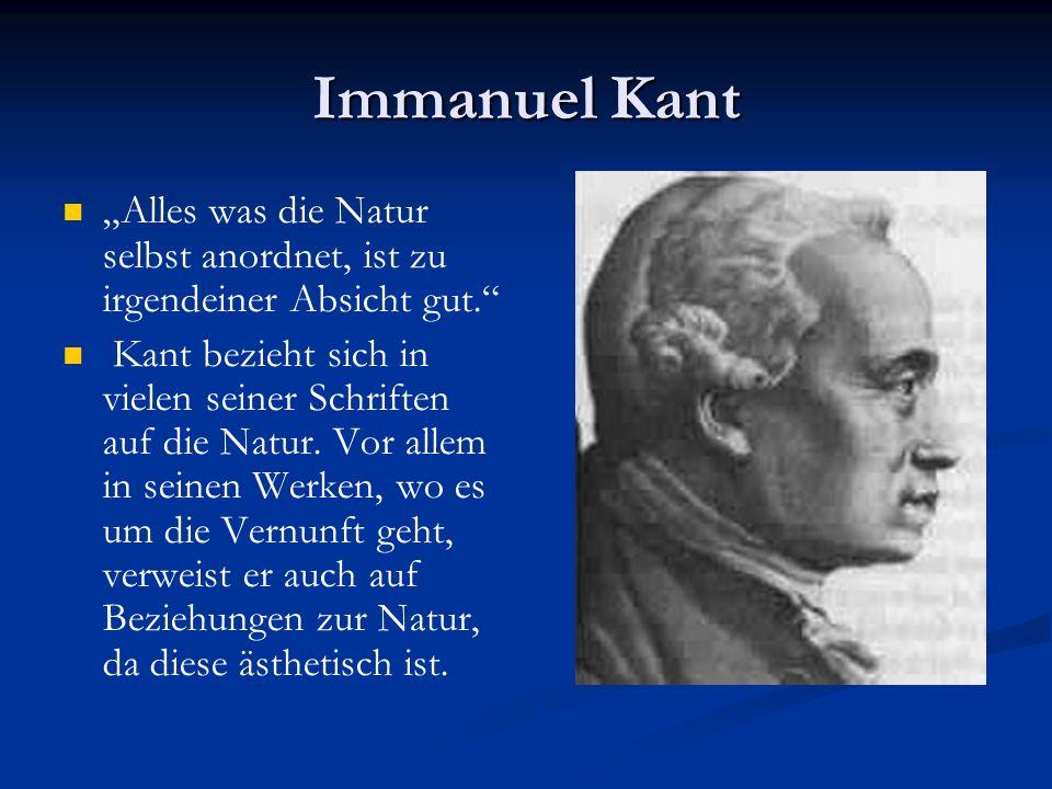 """Immanuel Kant """"Alles was die Natur selbst anordnet, ist zu irgendeiner Absicht gut. Kant bezieht sich in vielen seiner Schriften auf die Natur."""