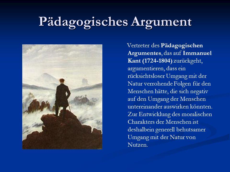 Pädagogisches Argument Vertreter des Pädagogischen Argumentes, das auf Immanuel Kant (1724-1804) zurückgeht, argumentieren, dass ein rücksichtsloser Umgang mit der Natur verrohende Folgen für den Menschen hätte, die sich negativ auf den Umgang der Menschen untereinander auswirken könnten.