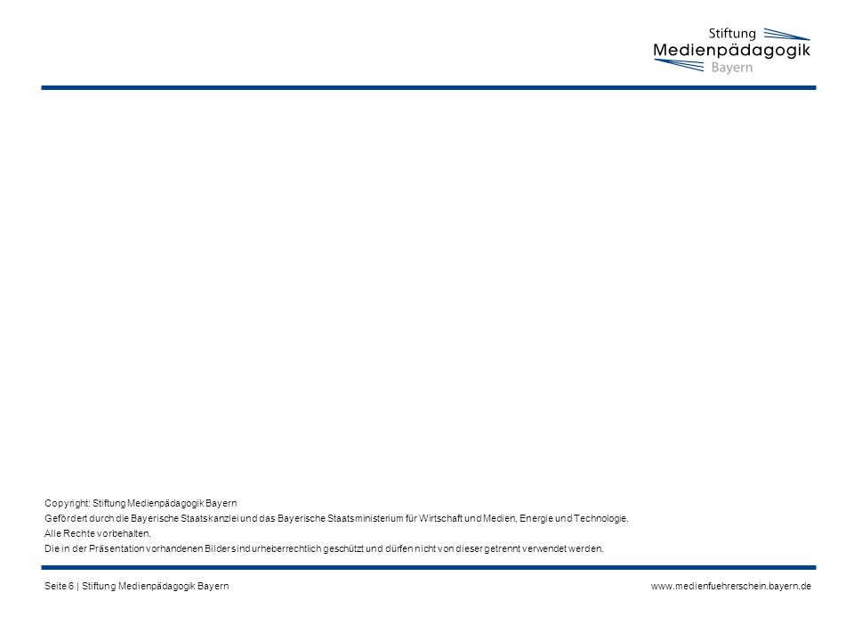 www.medienfuehrerschein.bayern.deSeite 6 | Stiftung Medienpädagogik Bayern Copyright: Stiftung Medienpädagogik Bayern Gefördert durch die Bayerische Staatskanzlei und das Bayerische Staatsministerium für Wirtschaft und Medien, Energie und Technologie.