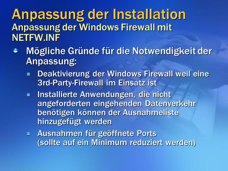 Anpassung der Installation Anpassung der Windows Firewall mit NETFW.INF Mögliche Gründe für die Notwendigkeit der Anpassung: Deaktivierung der Windows Firewall weil eine 3rd-Party-Firewall im Einsatz ist Installierte Anwendungen, die nicht angeforderten eingehenden Datenverkehr benötigen können der Ausnahmeliste hinzugefügt werden Ausnahmen für geöffnete Ports (sollte auf ein Minimum reduziert werden)