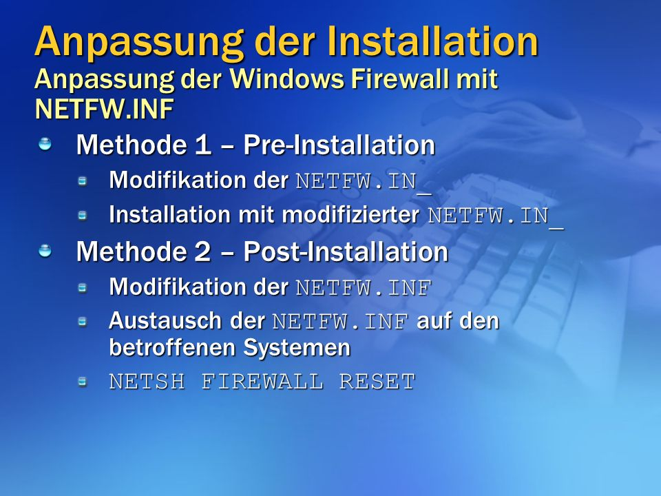 Methode 1 – Pre-Installation Modifikation der NETFW.IN_ Installation mit modifizierter NETFW.IN_ Methode 2 – Post-Installation Modifikation der NETFW.INF Austausch der NETFW.INF auf den betroffenen Systemen NETSH FIREWALL RESET