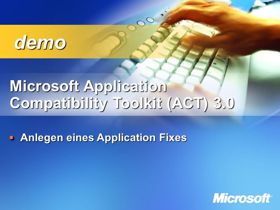 Microsoft Application Compatibility Toolkit (ACT) 3.0 Compatibility Toolkit (ACT) 3.0 Anlegen eines Application Fixes demo demo