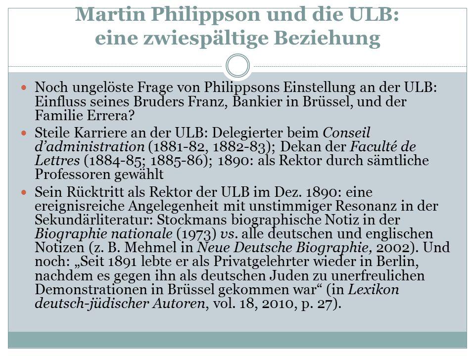 Martin Philippson und die ULB: eine zwiespältige Beziehung Noch ungelöste Frage von Philippsons Einstellung an der ULB: Einfluss seines Bruders Franz, Bankier in Brüssel, und der Familie Errera.